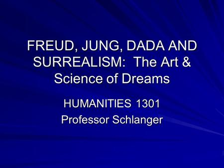FREUD, JUNG, DADA AND SURREALISM: The Art & Science of Dreams HUMANITIES 1301 Professor Schlanger.