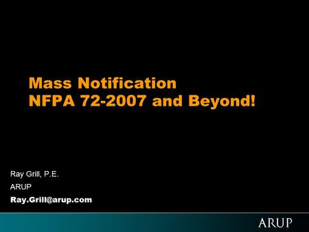 Mass Notification NFPA 72-2007 and Beyond! Ray Grill, P.E. ARUP