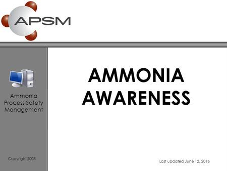 AMMONIA AWARENESS Copyright 2008 Last updated June 12, 2016 Ammonia Process Safety Management.
