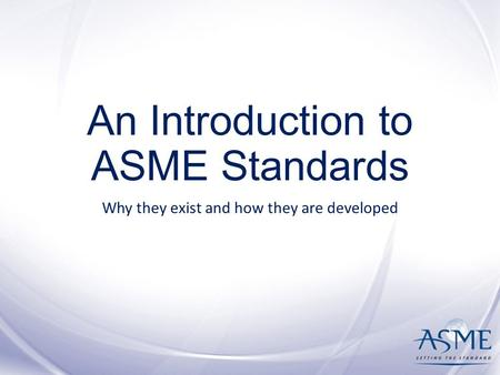 An Introduction to ASME Standards Why they exist and how they are developed.