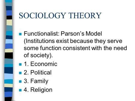 SOCIOLOGY THEORY n Functionalist: Parson's Model (Institutions exist because they serve some function consistent with the need of society). n 1. Economic.