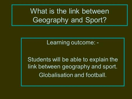 What is the link between Geography and Sport? Learning outcome: - Students will be able to explain the link between geography and sport. Globalisation.