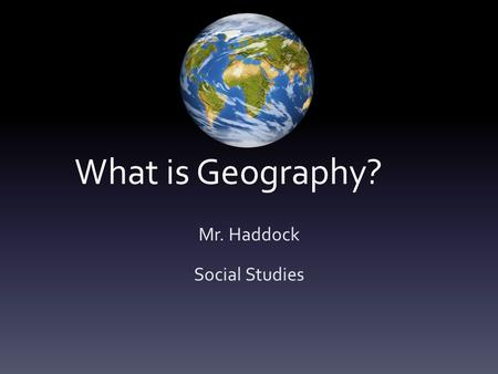 What is Geography? Mr. Haddock Social Studies. Definition of Geography Geography is the study of places and the relationships between people and their.