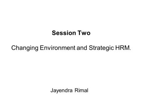 Session Two Changing Environment and Strategic HRM. Jayendra Rimal.