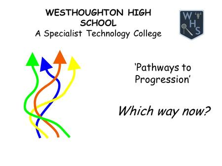 WESTHOUGHTON HIGH SCHOOL A Specialist Technology College 'Pathways to Progression' Which way now?