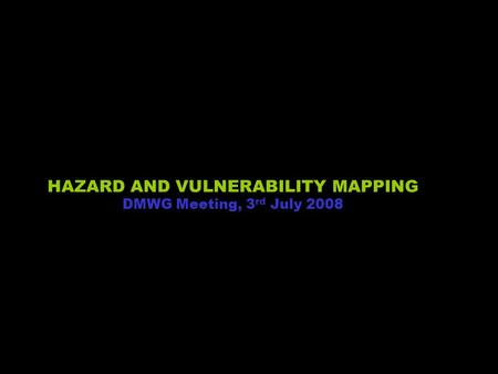 1 HAZARD AND VULNERABILITY MAPPING DMWG Meeting, 3 rd July 2008.