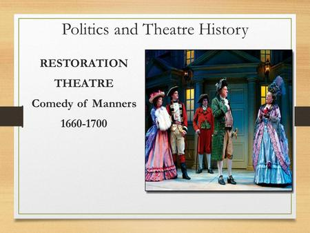 Politics and Theatre History RESTORATION THEATRE Comedy of Manners 1660-1700.