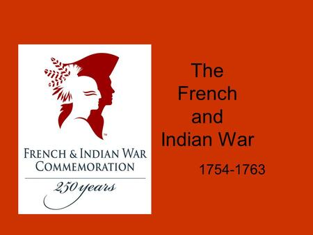 The French and Indian War 1754-1763. Causes of the French and Indian War In the 1750s, France and Britain were fighting in Europe. The tensions spread.