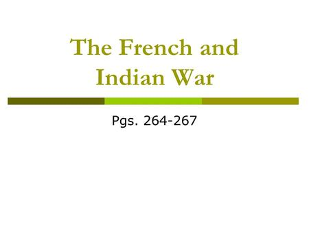 The French and Indian War Pgs. 264-267. Causes of the War  1753 – the French built forts in the Ohio River valley claimed by both France and England.
