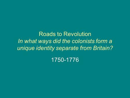 Roads to Revolution In what ways did the colonists form a unique identity separate from Britain? 1750-1776.