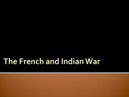 The French and Indian War 1754-1763  Both Great Britain and France claimed the land to the west of the colonies.