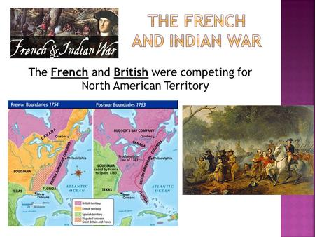 The French and British were competing for North American Territory.