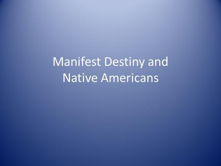 "Manifest Destiny and Native Americans. ""Manifest Destiny"" Coined in 1845 Belief that God had destined the U.S. to reach the Pacific Justified westward."