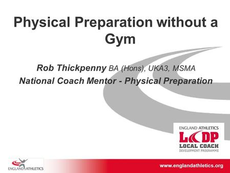 Www.englandathletics.org/east www.englandathletics.org Physical Preparation without a Gym Rob Thickpenny BA (Hons), UKA3, MSMA National Coach Mentor -
