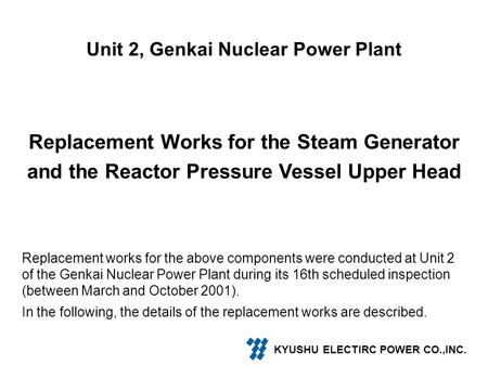 Unit 2, Genkai Nuclear Power Plant Replacement Works for the Steam Generator and the Reactor Pressure Vessel Upper Head Replacement works for the above.