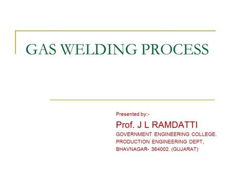 GAS WELDING PROCESS Presented by:- Prof. J L RAMDATTI GOVERNMENT ENGINEERING COLLEGE. PRODUCTION ENGINEERING DEPT, BHAVNAGAR- 364002. (GUJARAT)