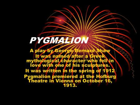 PYGMALION A play by George Bernard Shaw It was named after a Greek mythological character who fell in love with one of his sculptures. It was written in.