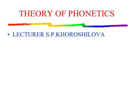 THEORY OF PHONETICS LECTURER S.P.KHOROSHILOVA. The Course covers all the main aspects of English phonetics: phonemic system (vowels and consonants) segmental.