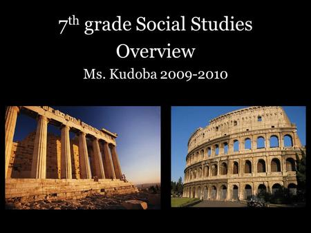 7 th grade Social Studies Overview Ms. Kudoba 2009-2010.