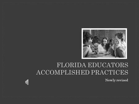 FLORIDA EDUCATORS ACCOMPLISHED PRACTICES Newly revised.