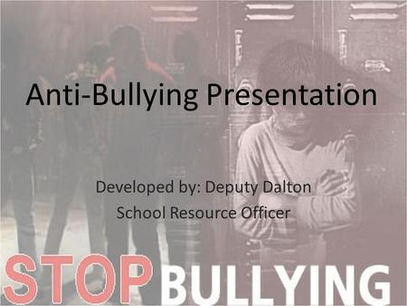 Anti-Bullying Presentation Developed by: Deputy Dalton School Resource Officer.