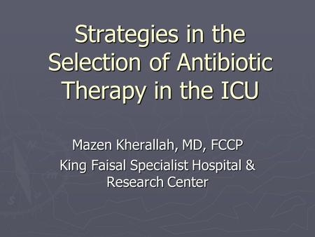 Strategies in the Selection of Antibiotic Therapy in the ICU Mazen Kherallah, MD, FCCP King Faisal Specialist Hospital & Research Center.