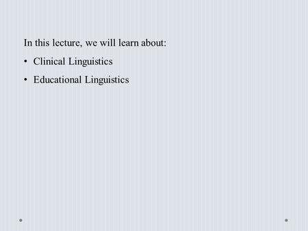 In this lecture, we will learn about: Clinical Linguistics Educational Linguistics.