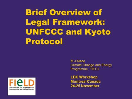 Brief Overview of Legal Framework: UNFCCC and Kyoto Protocol M.J.Mace Climate Change and Energy Programme, FIELD LDC Workshop Montreal Canada 24-25 November.