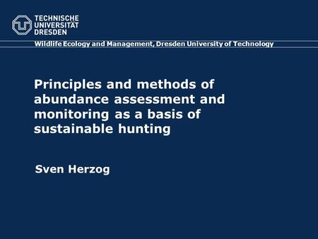 Principles and methods of abundance assessment and monitoring as a basis of sustainable hunting Wildlife Ecology and Management, Dresden University of.