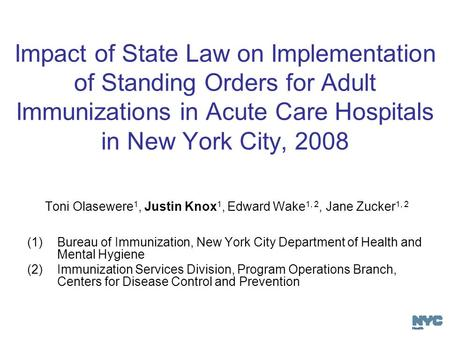 Impact of State Law on Implementation of Standing Orders for Adult Immunizations in Acute Care Hospitals in New York City, 2008 Toni Olasewere 1, Justin.