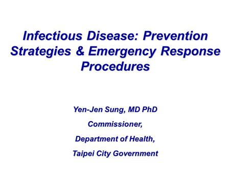 Yen-Jen Sung, MD PhD Commissioner, Department of Health, Taipei City Government Infectious Disease: Prevention Strategies & Emergency Response Procedures.