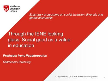 Professor Irena Papadopoulos Middlesex University Erasmus+ programme on social inclusion, diversity and global citizenship | 1 1 I. Papadopoulos, 10-02-2016,