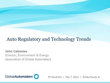 Auto Regulatory and Technology Trends IM Solutions | May 7, 2013 | Schaumburg, IL John Cabaniss Director, Environment & Energy Association of Global Automakers.