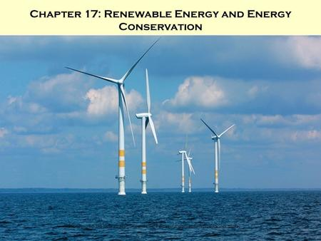 Copyright © The McGraw-Hill Companies, Inc. Permission required for reproduction or display. Chapter 17: Renewable Energy and Energy <strong>Conservation</strong>.