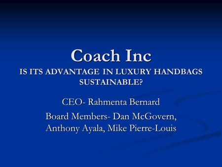 Coach Inc IS ITS ADVANTAGE IN LUXURY HANDBAGS SUSTAINABLE? CEO- Rahmenta Bernard Board Members- Dan McGovern, Anthony Ayala, Mike Pierre-Louis.