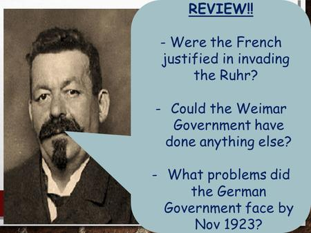 REVIEW!! -Were the French justified in invading the Ruhr? -Could the Weimar Government have done anything else? -What problems did the German Government.
