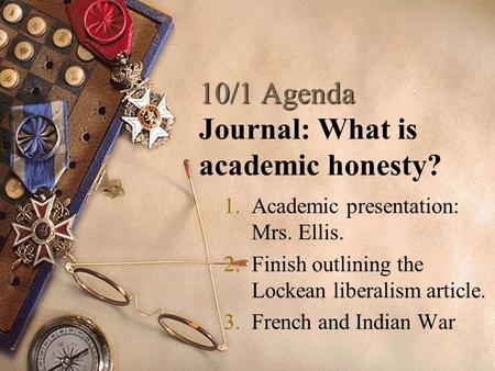 10/1 Agenda 10/1 Agenda Journal: What is academic honesty? 1.Academic presentation: Mrs. Ellis. 2.Finish outlining the Lockean liberalism article. 3.French.