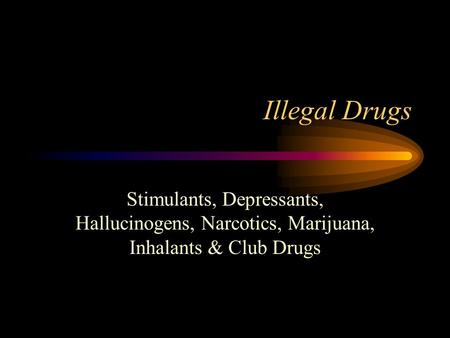 Illegal Drugs Stimulants, Depressants, Hallucinogens, Narcotics, Marijuana, Inhalants & Club Drugs.