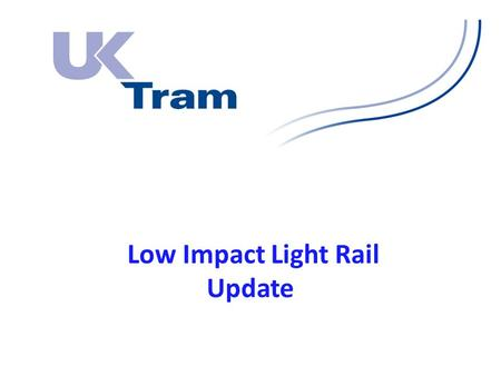 Low Impact Light Rail Update. Forward plan: All contracts to be signed up by end of August 2014. All feasibility to be completed by end of 2014/14 financial.