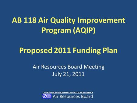 AB 118 Air Quality Improvement Program (AQIP) Proposed 2011 Funding Plan Air Resources Board Meeting July 21, 2011 CALIFORNIA ENVIRONMENTAL PROTECTION.