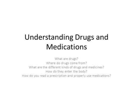 Understanding Drugs and Medications What are drugs? Where do drugs come from? What are the different kinds of drugs and medicines? How do they enter the.