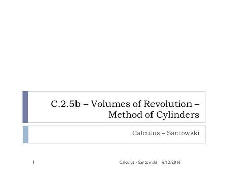 C.2.5b – Volumes of Revolution – Method of Cylinders Calculus – Santowski 6/12/20161Calculus - Santowski.