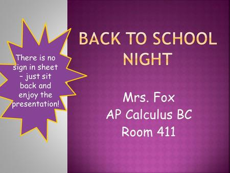 Mrs. Fox AP Calculus BC Room 411 There is no sign in sheet – just sit back and enjoy the presentation!
