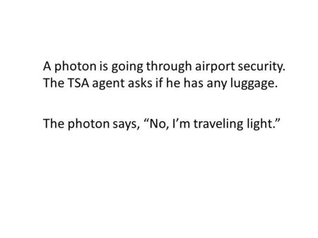"A photon is going through airport security. The TSA agent asks if he has any luggage. The photon says, ""No, I'm traveling light."""