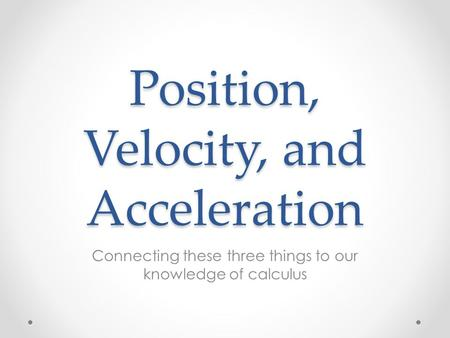 Position, Velocity, and Acceleration Connecting these three things to our knowledge of calculus.
