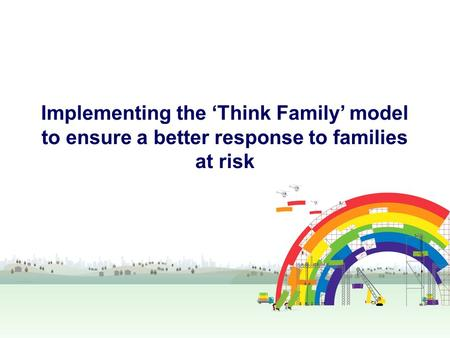 Implementing the 'Think Family' model to ensure a better response to families at risk.