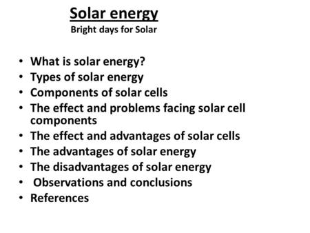 Solar energy Bright days for Solar What is solar energy? Types of solar energy Components of solar cells The effect and problems facing solar cell components.
