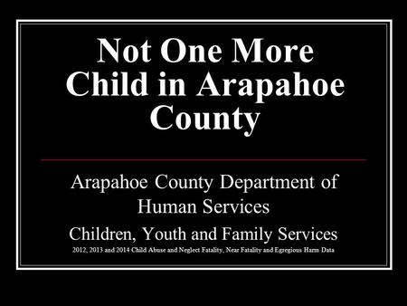 Not One More Child in Arapahoe County Arapahoe County Department of Human Services Children, Youth and Family Services 2012, 2013 and 2014 Child Abuse.