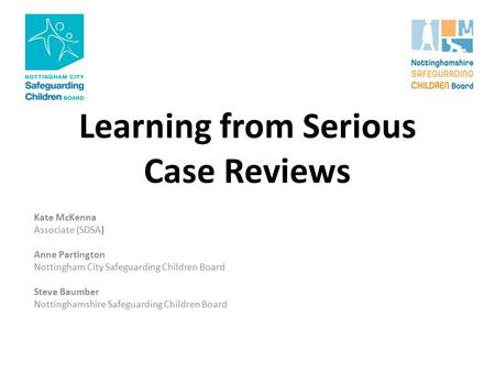 Learning from Serious Case Reviews Kate McKenna Associate (SDSA) Anne Partington Nottingham City Safeguarding Children Board Steve Baumber Nottinghamshire.