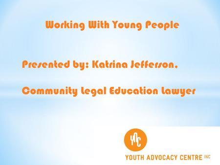 Working With Young People Presented by: Katrina Jefferson, Community Legal Education Lawyer.